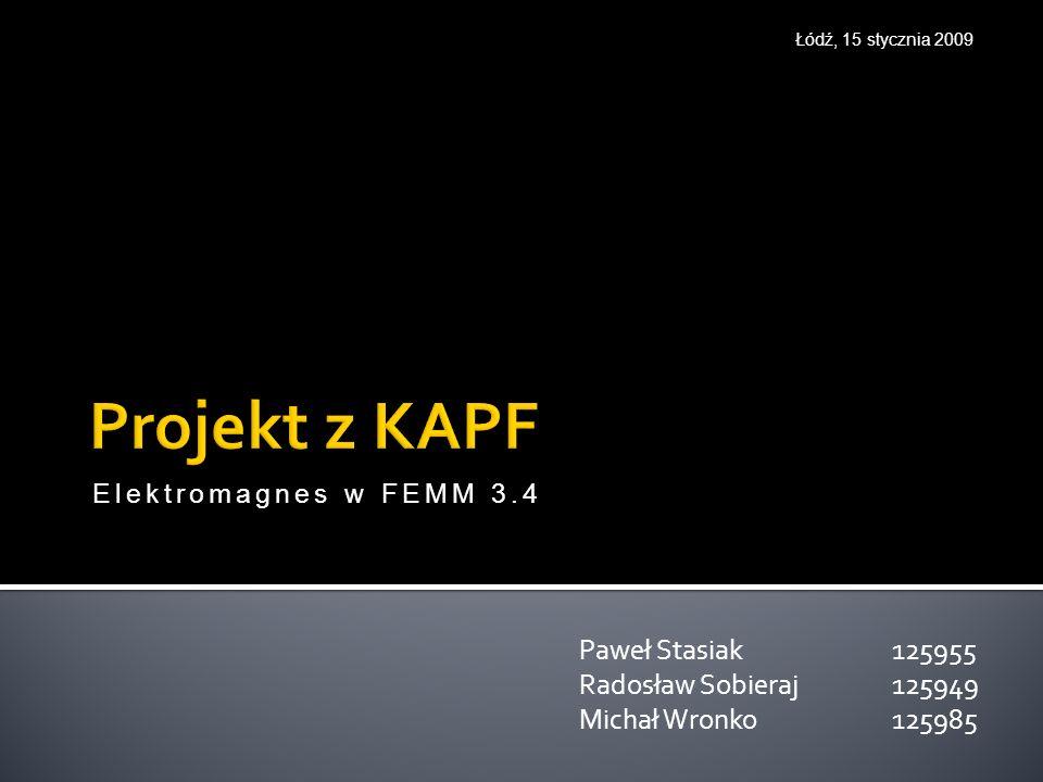 Paweł Stasiak 125955 Radosław Sobieraj 125949 Michał Wronko 125985 Łódź, 15 stycznia 2009 Elektromagnes w FEMM 3.4