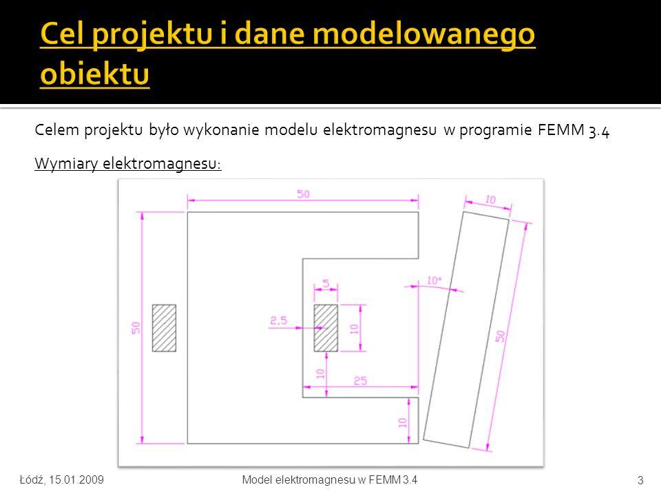 Celem projektu było wykonanie modelu elektromagnesu w programie FEMM 3.4 Wymiary elektromagnesu: Łódź, 15.01.2009Model elektromagnesu w FEMM 3.4 3