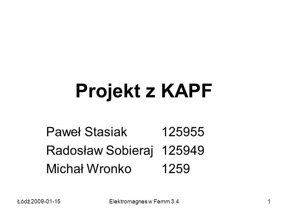 Łódź 2009-01-15Elektromagnes w Femm 3.41 Projekt z KAPF Paweł Stasiak 125955 Radosław Sobieraj 125949 Michał Wronko 1259