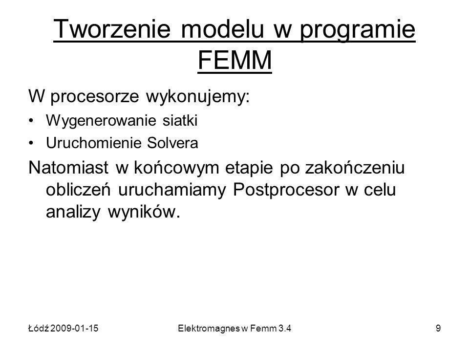 Łódź 2009-01-15Elektromagnes w Femm 3.49 Tworzenie modelu w programie FEMM W procesorze wykonujemy: Wygenerowanie siatki Uruchomienie Solvera Natomiast w końcowym etapie po zakończeniu obliczeń uruchamiamy Postprocesor w celu analizy wyników.