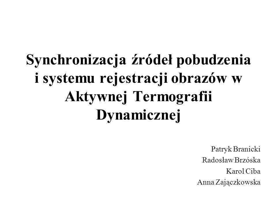 Synchronizacja źródeł pobudzenia i systemu rejestracji obrazów w Aktywnej Termografii Dynamicznej Patryk Branicki Radosław Brzóska Karol Ciba Anna Zaj