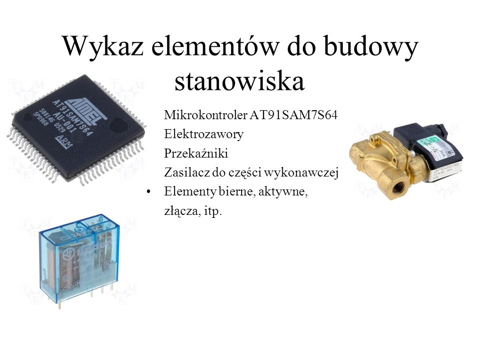 Wykaz elementów do budowy stanowiska Mikrokontroler AT91SAM7S64 Elektrozawory Przekaźniki Zasilacz do części wykonawczej Elementy bierne, aktywne, złą