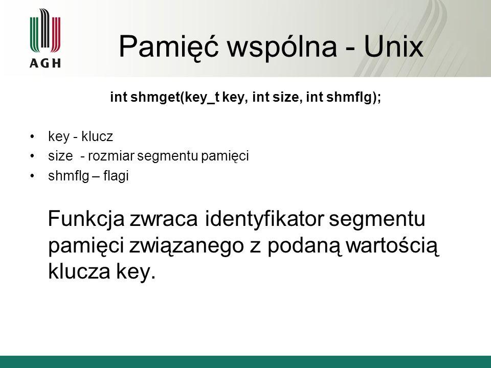 Pamięć wspólna - Unix int shmget(key_t key, int size, int shmflg); key - klucz size - rozmiar segmentu pamięci shmflg – flagi Funkcja zwraca identyfikator segmentu pamięci związanego z podaną wartością klucza key.