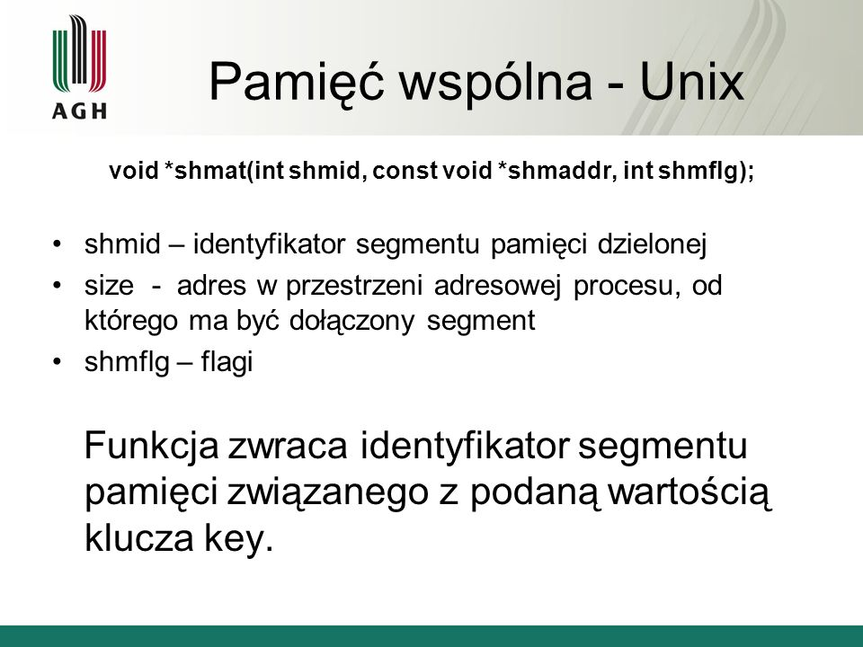 Pamięć wspólna - Unix void *shmat(int shmid, const void *shmaddr, int shmflg); shmid – identyfikator segmentu pamięci dzielonej size - adres w przestrzeni adresowej procesu, od którego ma być dołączony segment shmflg – flagi Funkcja zwraca identyfikator segmentu pamięci związanego z podaną wartością klucza key.