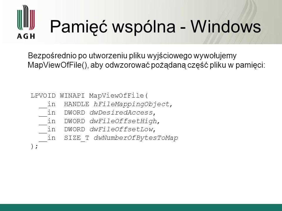 Pamięć wspólna - Windows Bezpośrednio po utworzeniu pliku wyjściowego wywołujemy MapViewOfFile(), aby odwzorować pożądaną część pliku w pamięci: LPVOID WINAPI MapViewOfFile( __in HANDLE hFileMappingObject, __in DWORD dwDesiredAccess, __in DWORD dwFileOffsetHigh, __in DWORD dwFileOffsetLow, __in SIZE_T dwNumberOfBytesToMap );