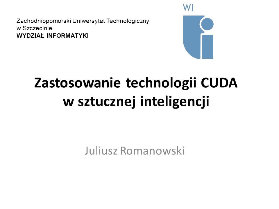 Zastosowanie technologii CUDA w sztucznej inteligencji Juliusz Romanowski Zachodniopomorski Uniwersytet Technologiczny w Szczecinie WYDZIAŁ INFORMATYK