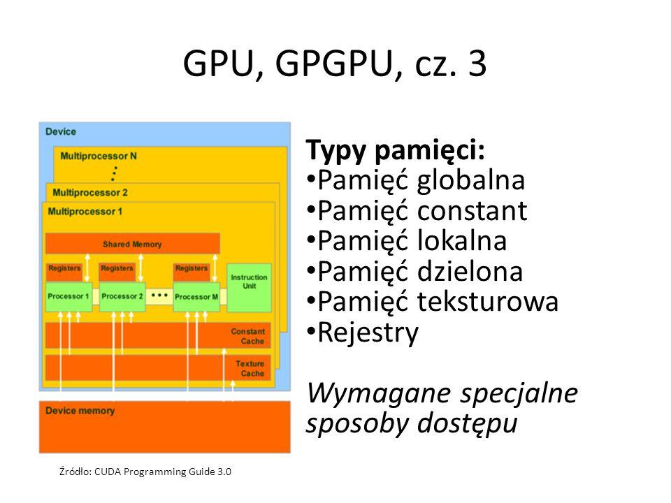 GPU, GPGPU, cz. 3 Typy pamięci: Pamięć globalna Pamięć constant Pamięć lokalna Pamięć dzielona Pamięć teksturowa Rejestry Wymagane specjalne sposoby d