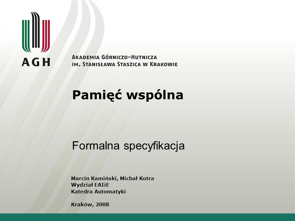 Pamięć wspólna Formalna specyfikacja Marcin Kamiński, Michał Kotra Wydział EAIiE Katedra Automatyki Kraków, 2008