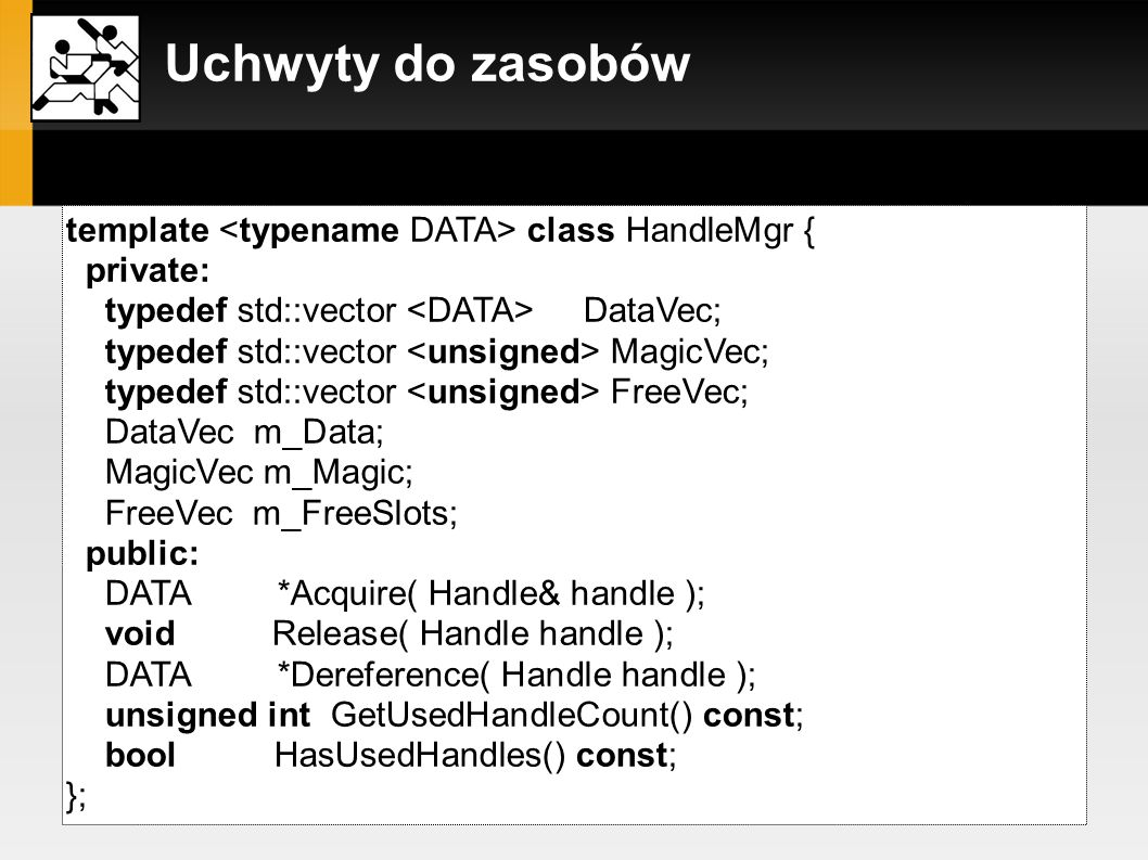 Uchwyty do zasobów zarządca uchwytów: template class HandleMgr { private: typedef std::vector DataVec; typedef std::vector MagicVec; typedef std::vect