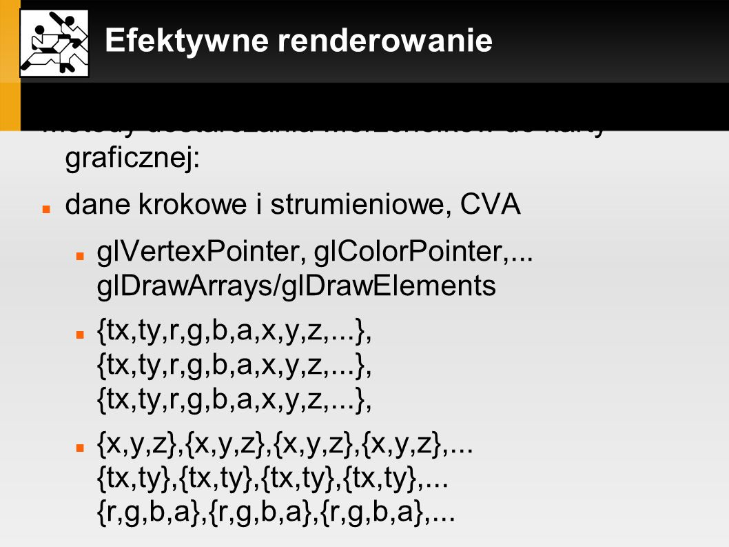 Efektywne renderowanie Metody dostarczania wierzchołków do karty graficznej: dane krokowe i strumieniowe, CVA glVertexPointer, glColorPointer,... glDr