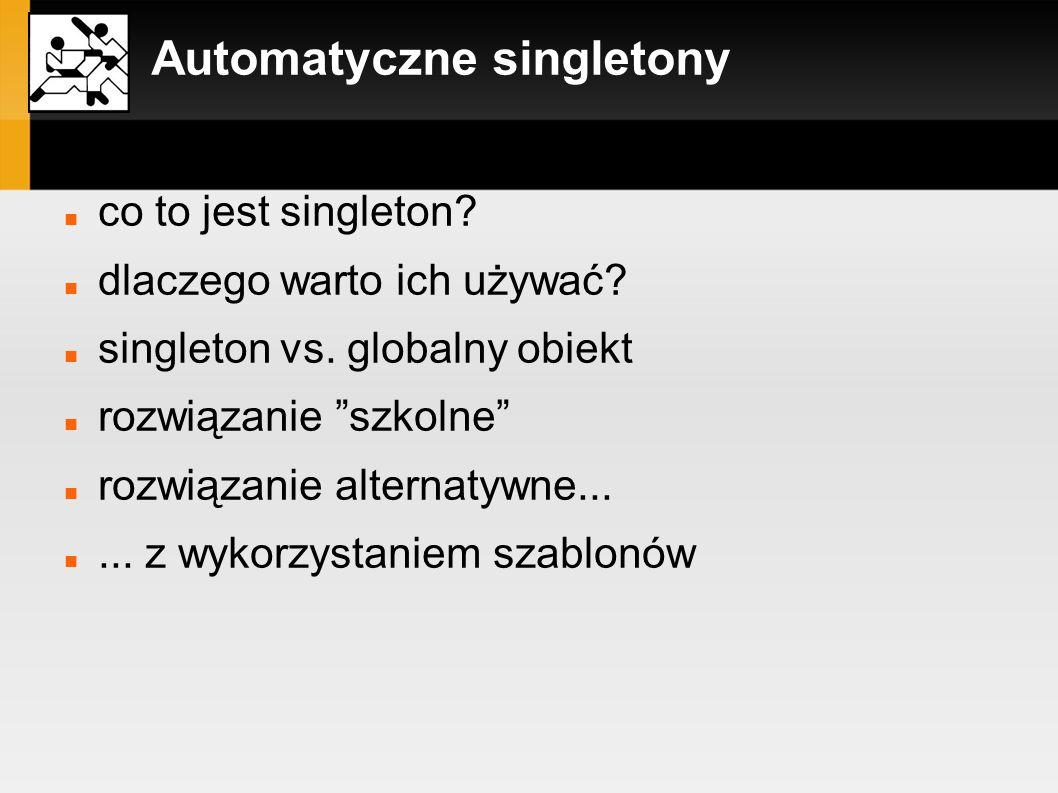 Automatyczne singletony rozwiązanie szkolne: class Singleton { private: Singleton() {} ~Singleton() {} public: static Singleton &GetSingleton() { static Singleton s_Singleton; return s_Singleton; } #define g_Singleton Singleton::GetSingleton()