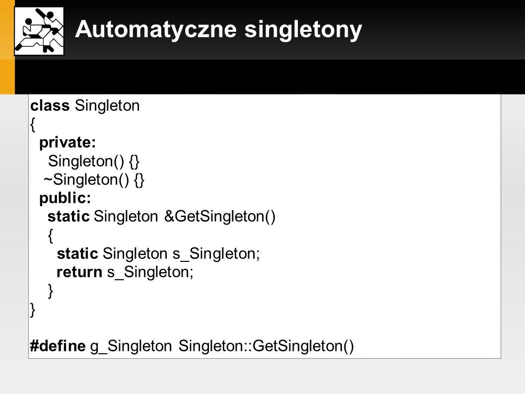 Automatyczne singletony alternatywne podejście: class Singleton { private: static Singleton* ms_Singleton; public: Singleton() { assert( !ms_Singleton ); ms_Singleton = this; } ~Singleton() { assert( ms_Singleton ); ms_Singleton = 0; } static Singleton &GetSingleton() { assert( ms_Singleton ); return *ms_Singleton; } }