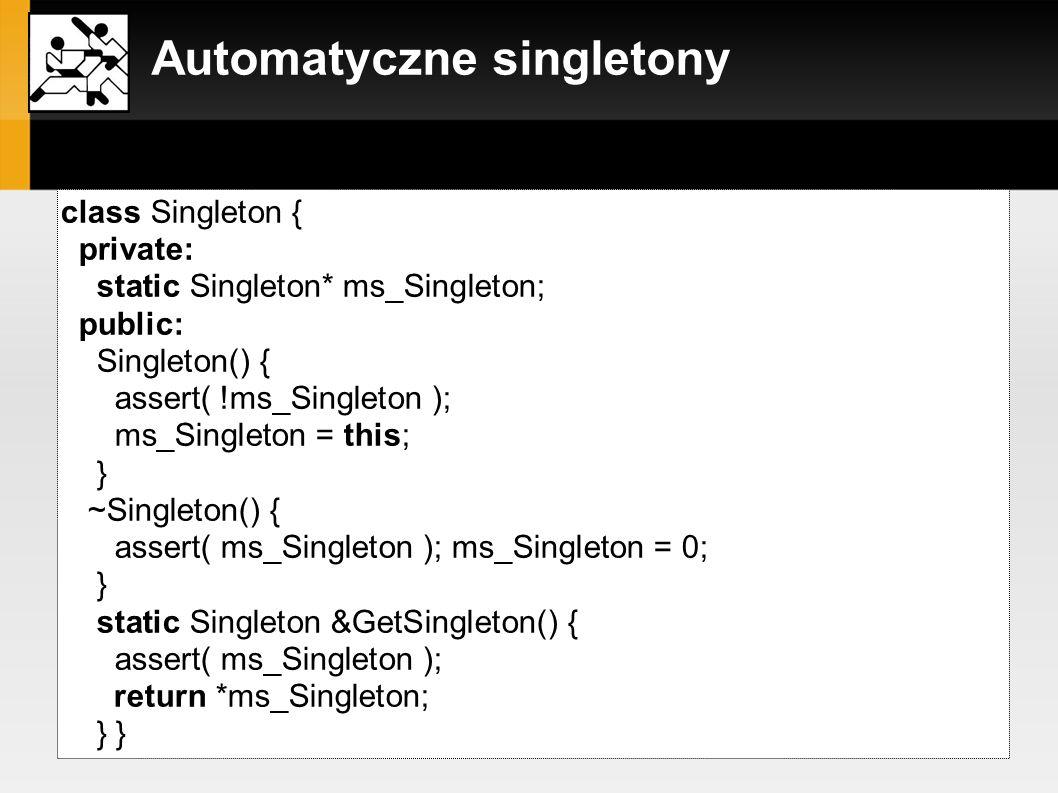 Automatyczne singletony szablon klasy Singleton: template class Singleton { private: static T* ms_Singleton; public: Singleton() { assert( !ms_Singleton ); int offset = (int)(T*)1 -(int)(Singleton *)(T*)1; ms_Singleton = (T*)((int)this + offset); } /*...