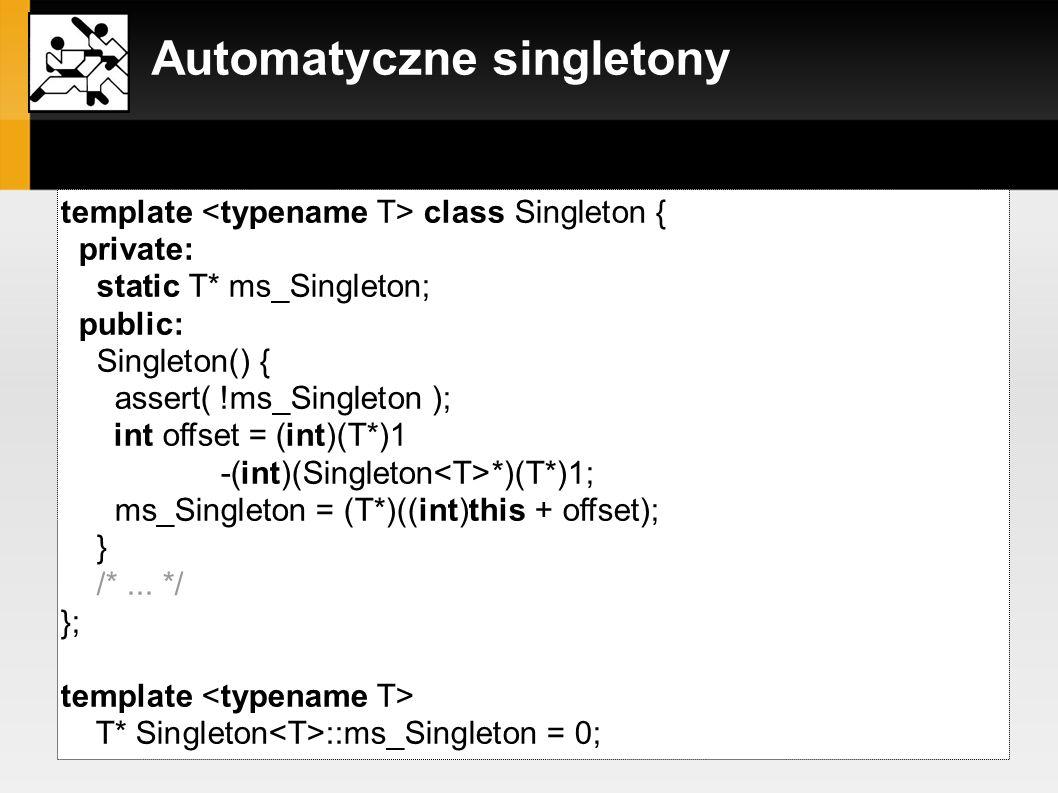 Automatyczne singletony szablon klasy Singleton: template class Singleton { private: static T* ms_Singleton; public: Singleton() { assert( !ms_Singlet