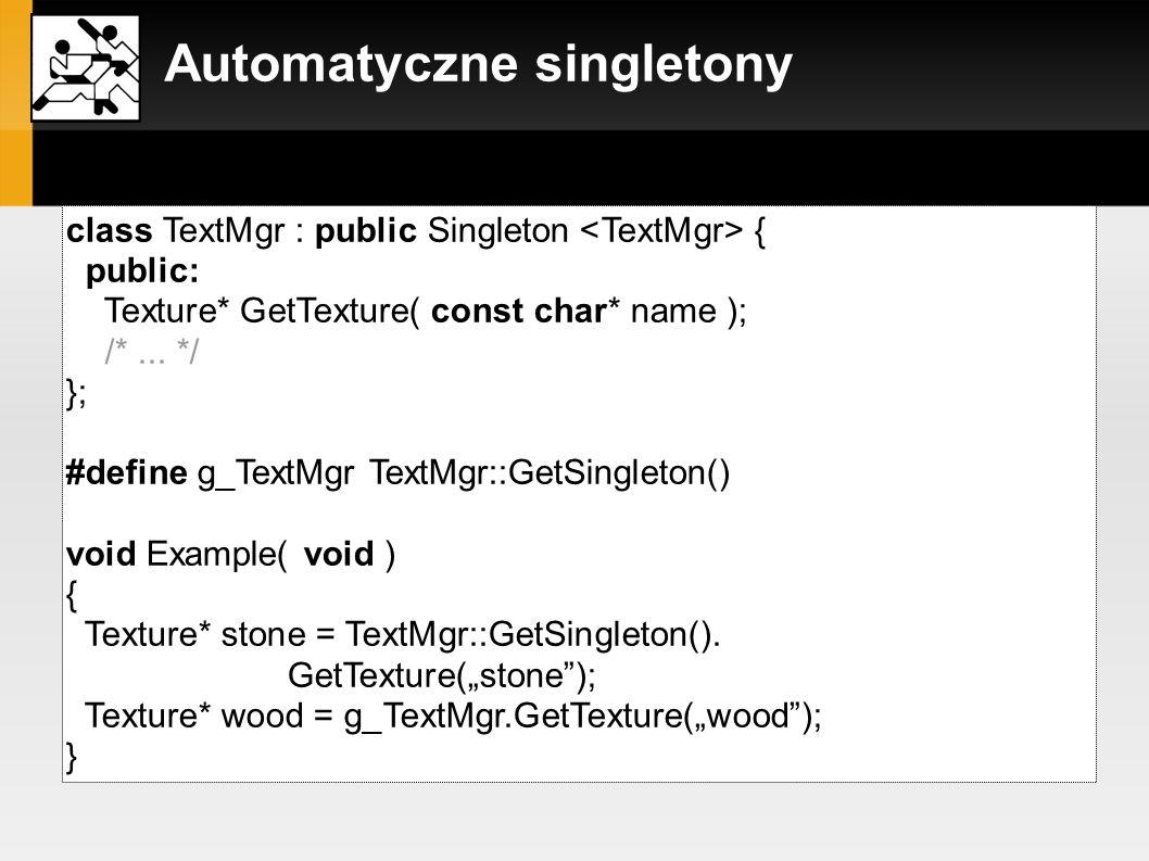 Automatyczne singletony...i jego zastosowanie: class TextMgr : public Singleton { public: Texture* GetTexture( const char* name ); /*... */ }; #define