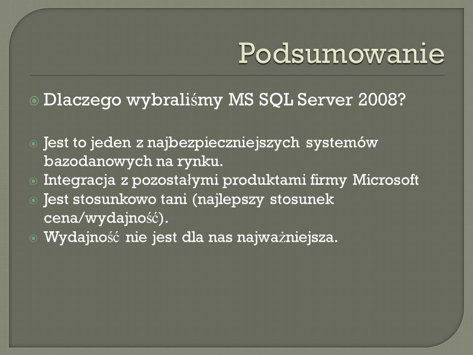Dlaczego wybrali ś my MS SQL Server 2008? Jest to jeden z najbezpieczniejszych systemów bazodanowych na rynku. Integracja z pozosta ł ymi produktami f