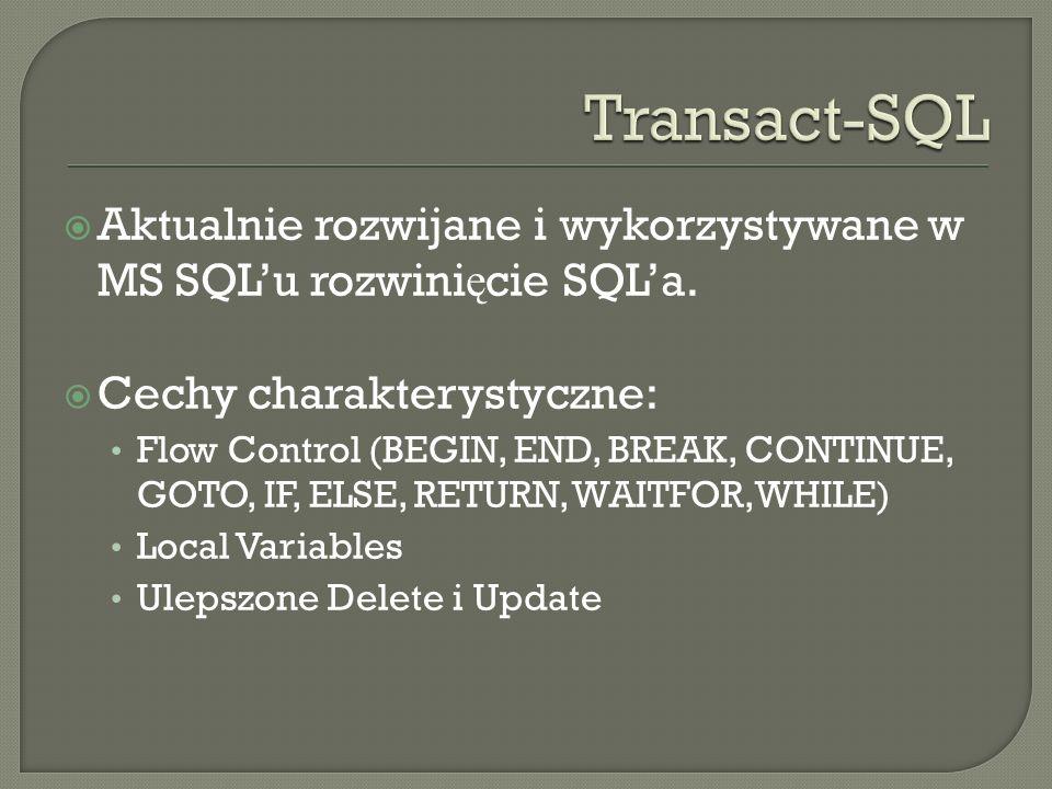 Aktualnie rozwijane i wykorzystywane w MS SQLu rozwini ę cie SQLa. Cechy charakterystyczne: Flow Control (BEGIN, END, BREAK, CONTINUE, GOTO, IF, ELSE,