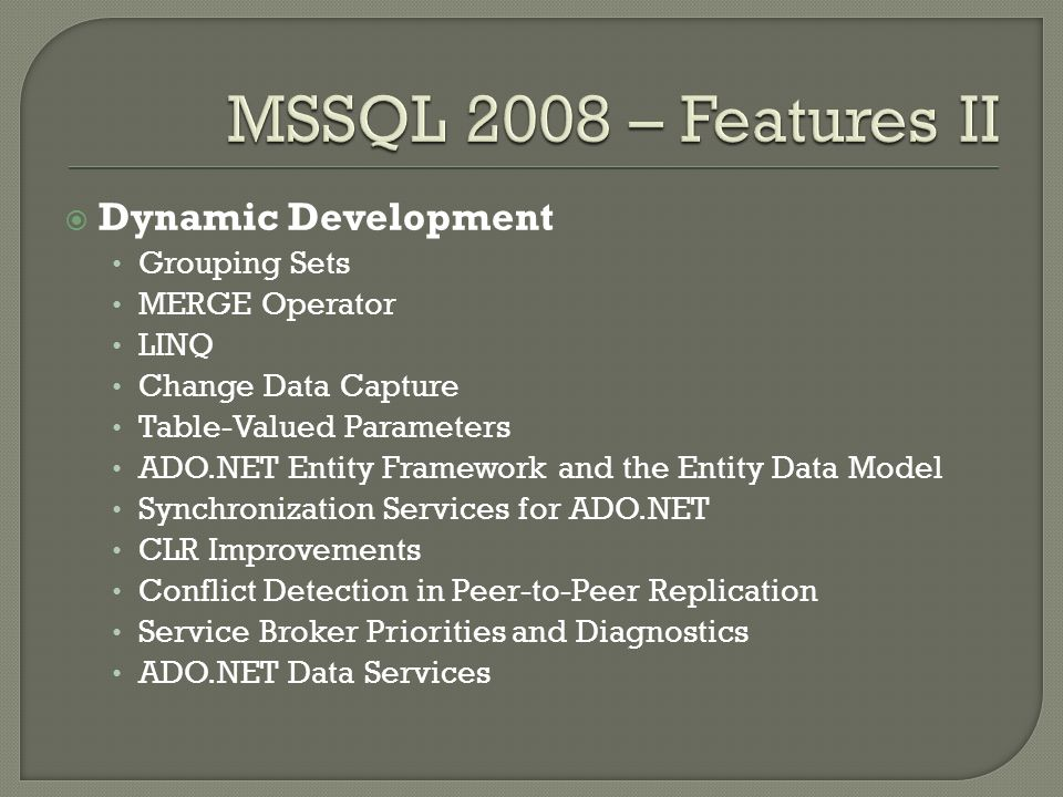 Dynamic Development Grouping Sets MERGE Operator LINQ Change Data Capture Table-Valued Parameters ADO.NET Entity Framework and the Entity Data Model Synchronization Services for ADO.NET CLR Improvements Conflict Detection in Peer-to-Peer Replication Service Broker Priorities and Diagnostics ADO.NET Data Services