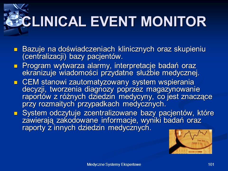 101Medyczne Systemy Ekspertowe CLINICAL EVENT MONITOR Bazuje na doświadczeniach klinicznych oraz skupieniu (centralizacji) bazy pacjentów. Bazuje na d