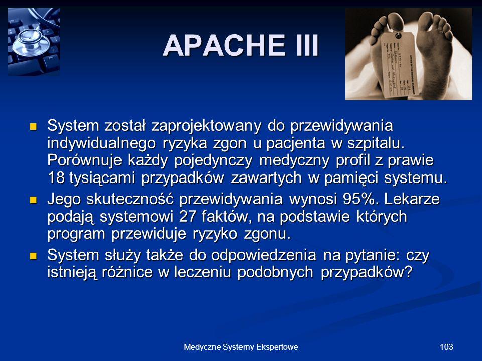 103Medyczne Systemy Ekspertowe APACHE III System został zaprojektowany do przewidywania indywidualnego ryzyka zgon u pacjenta w szpitalu. Porównuje ka