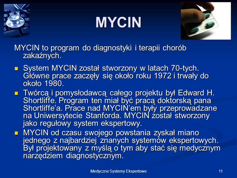 11Medyczne Systemy Ekspertowe MYCIN MYCIN to program do diagnostyki i terapii chorób zakaźnych. System MYCIN został stworzony w latach 70-tych. Główne