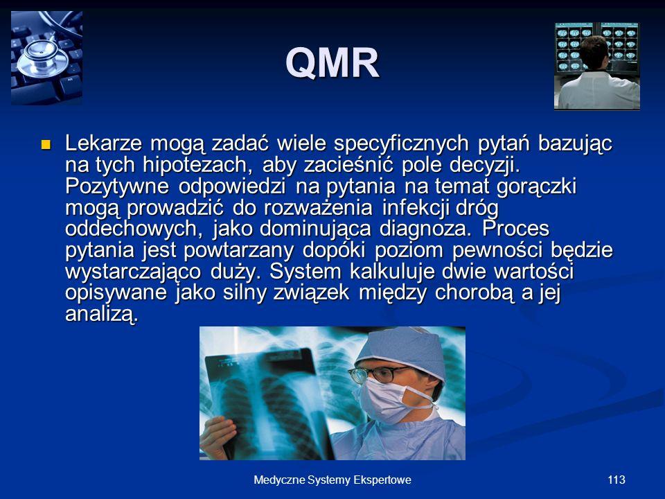 113Medyczne Systemy Ekspertowe QMR Lekarze mogą zadać wiele specyficznych pytań bazując na tych hipotezach, aby zacieśnić pole decyzji. Pozytywne odpo