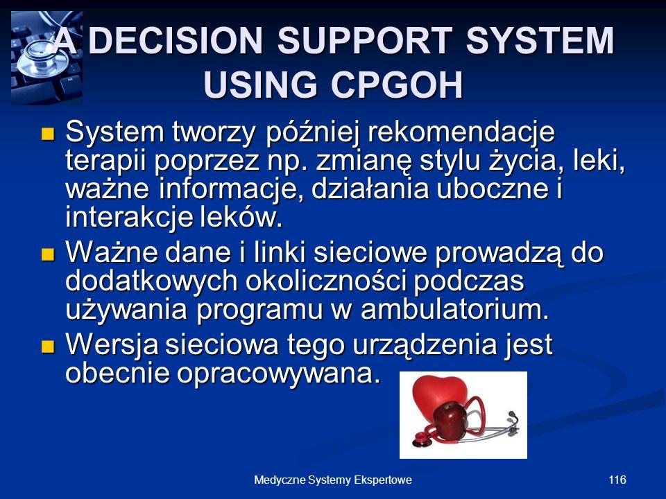 116Medyczne Systemy Ekspertowe A DECISION SUPPORT SYSTEM USING CPGOH System tworzy później rekomendacje terapii poprzez np. zmianę stylu życia, leki,