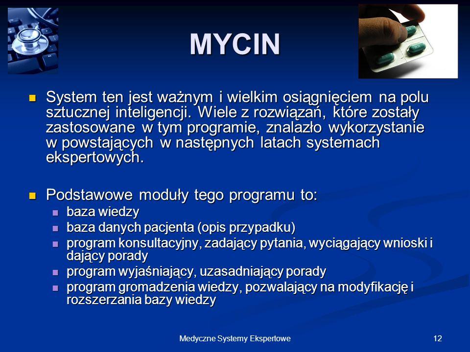 12Medyczne Systemy Ekspertowe MYCIN System ten jest ważnym i wielkim osiągnięciem na polu sztucznej inteligencji. Wiele z rozwiązań, które zostały zas