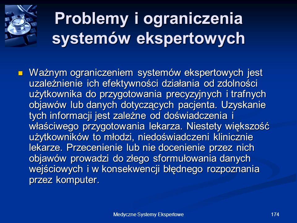 174Medyczne Systemy Ekspertowe Problemy i ograniczenia systemów ekspertowych Ważnym ograniczeniem systemów ekspertowych jest uzależnienie ich efektywn