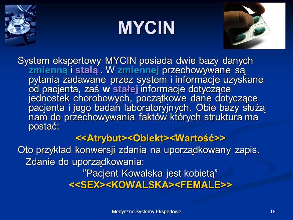 18Medyczne Systemy Ekspertowe System ekspertowy MYCIN posiada dwie bazy danych zmienną i stałą. W zmiennej przechowywane są pytania zadawane przez sys