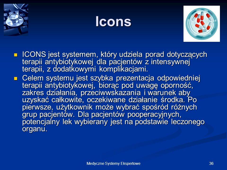 36Medyczne Systemy Ekspertowe Icons ICONS jest systemem, który udziela porad dotyczących terapii antybiotykowej dla pacjentów z intensywnej terapii, z