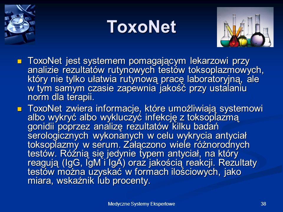 38Medyczne Systemy Ekspertowe ToxoNet ToxoNet jest systemem pomagającym lekarzowi przy analizie rezultatów rutynowych testów toksoplazmowych, który ni