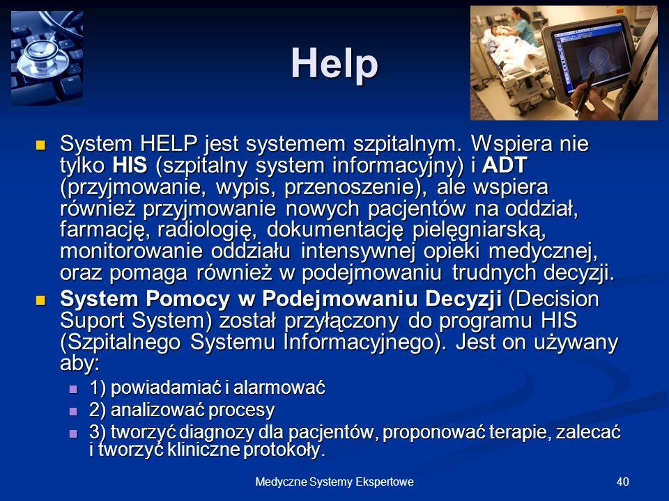 40Medyczne Systemy Ekspertowe Help System HELP jest systemem szpitalnym. Wspiera nie tylko HIS (szpitalny system informacyjny) i ADT (przyjmowanie, wy