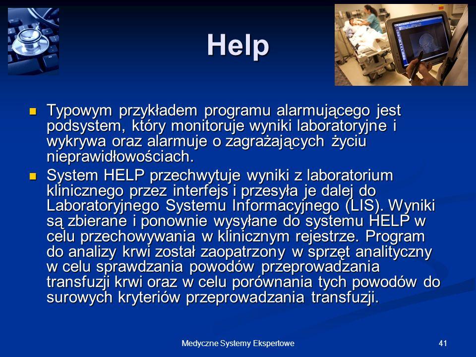 41Medyczne Systemy Ekspertowe Help Typowym przykładem programu alarmującego jest podsystem, który monitoruje wyniki laboratoryjne i wykrywa oraz alarm