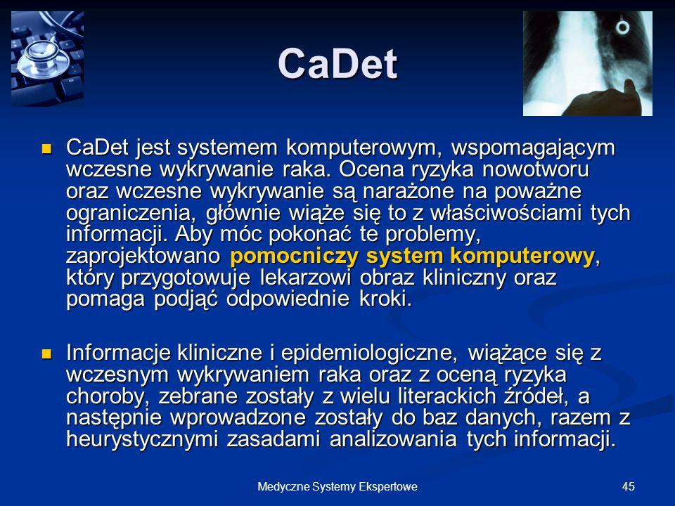 45Medyczne Systemy Ekspertowe CaDet CaDet jest systemem komputerowym, wspomagającym wczesne wykrywanie raka. Ocena ryzyka nowotworu oraz wczesne wykry