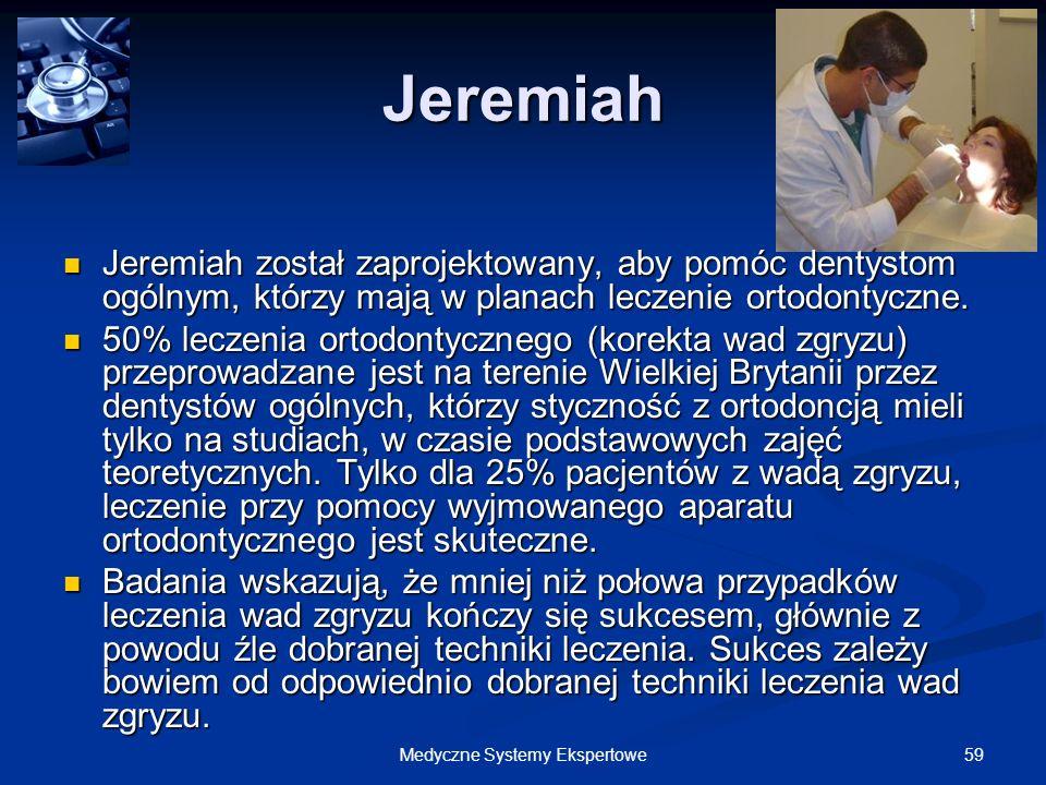 59Medyczne Systemy Ekspertowe Jeremiah Jeremiah został zaprojektowany, aby pomóc dentystom ogólnym, którzy mają w planach leczenie ortodontyczne. Jere