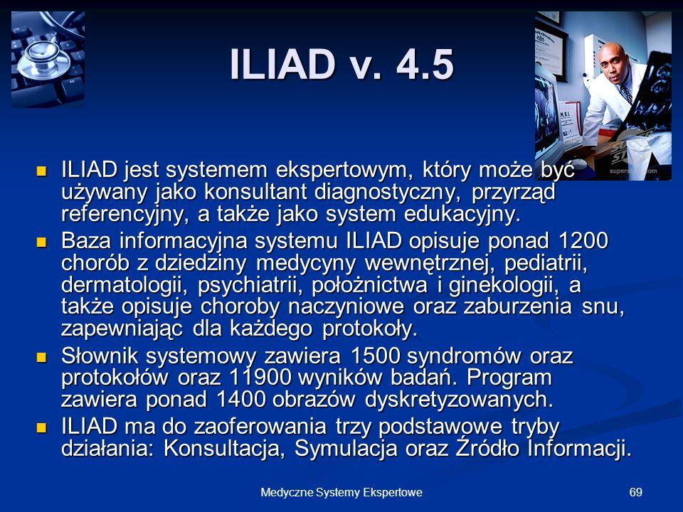 69Medyczne Systemy Ekspertowe ILIAD v. 4.5 ILIAD jest systemem ekspertowym, który może być używany jako konsultant diagnostyczny, przyrząd referencyjn