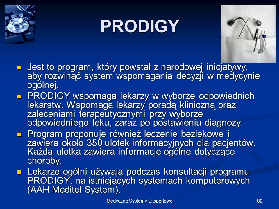 80Medyczne Systemy Ekspertowe PRODIGY Jest to program, który powstał z narodowej inicjatywy, aby rozwinąć system wspomagania decyzji w medycynie ogóln