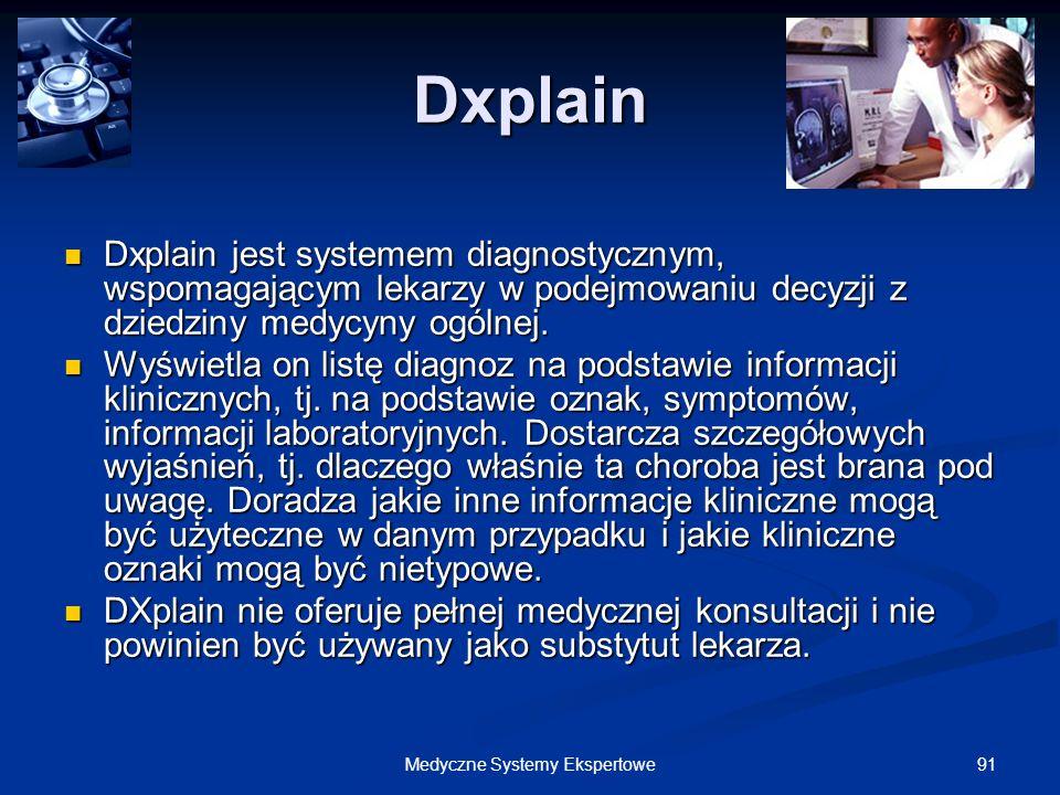 91Medyczne Systemy Ekspertowe Dxplain Dxplain jest systemem diagnostycznym, wspomagającym lekarzy w podejmowaniu decyzji z dziedziny medycyny ogólnej.
