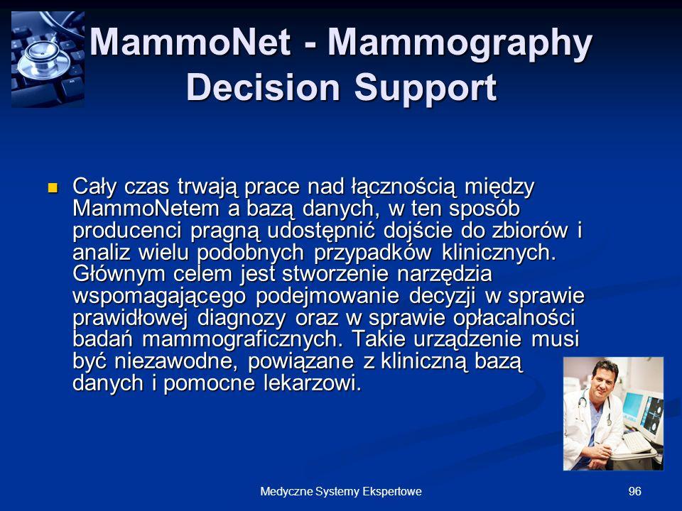 96Medyczne Systemy Ekspertowe MammoNet - Mammography Decision Support Cały czas trwają prace nad łącznością między MammoNetem a bazą danych, w ten spo