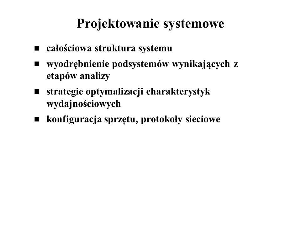 Projektowanie systemowe całościowa struktura systemu wyodrębnienie podsystemów wynikających z etapów analizy strategie optymalizacji charakterystyk wydajnościowych konfiguracja sprzętu, protokoły sieciowe