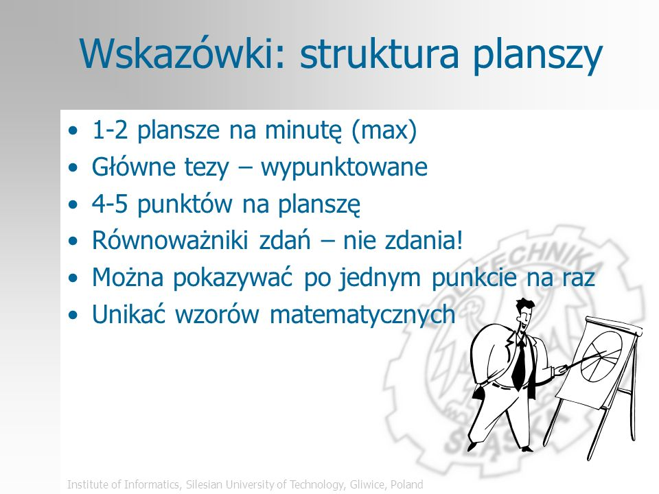 Institute of Informatics, Silesian University of Technology, Gliwice, Poland Wskazówki: struktura planszy 1-2 plansze na minutę (max) Główne tezy – wypunktowane 4-5 punktów na planszę Równoważniki zdań – nie zdania.