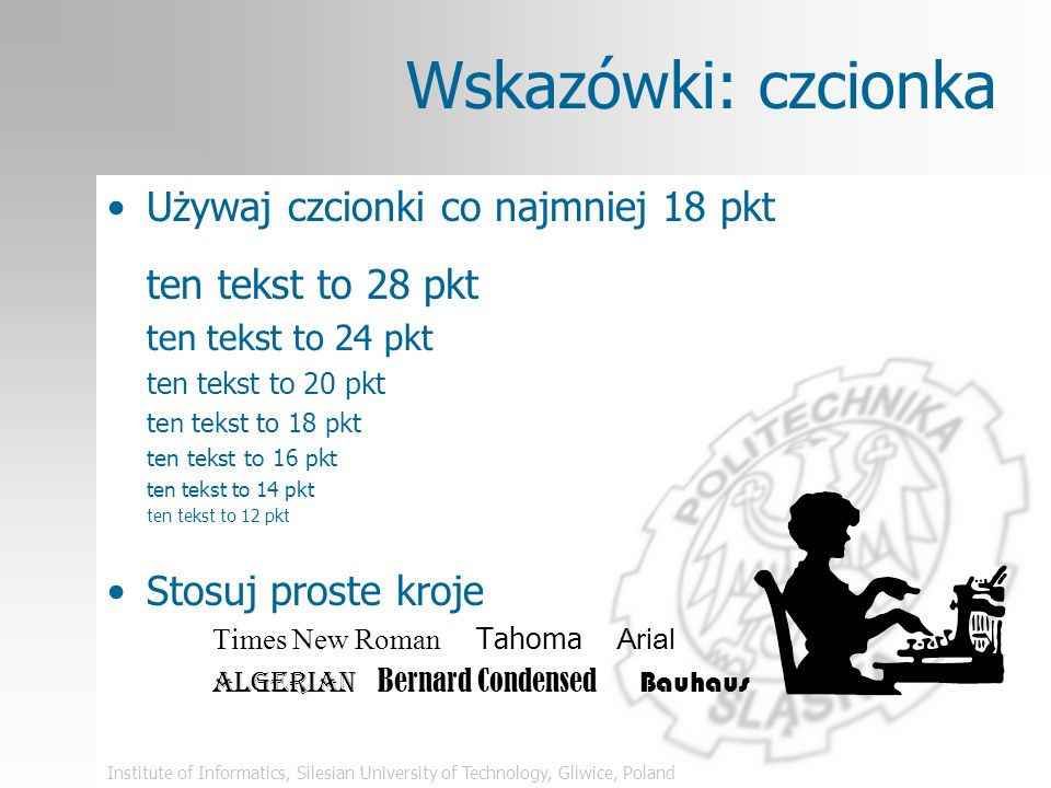 Institute of Informatics, Silesian University of Technology, Gliwice, Poland Wskazówki: czcionka Używaj czcionki co najmniej 18 pkt ten tekst to 28 pkt ten tekst to 24 pkt ten tekst to 20 pkt ten tekst to 18 pkt ten tekst to 16 pkt ten tekst to 14 pkt ten tekst to 12 pkt Stosuj proste kroje Times New Roman Tahoma Arial Algerian Bernard Condensed Bauhaus