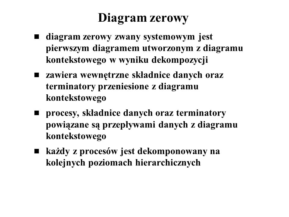 Diagram zerowy diagram zerowy zwany systemowym jest pierwszym diagramem utworzonym z diagramu kontekstowego w wyniku dekompozycji zawiera wewnętrzne s