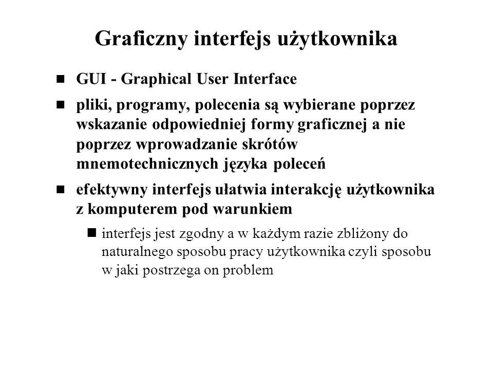 Graficzny interfejs użytkownika GUI - Graphical User Interface pliki, programy, polecenia są wybierane poprzez wskazanie odpowiedniej formy graficznej