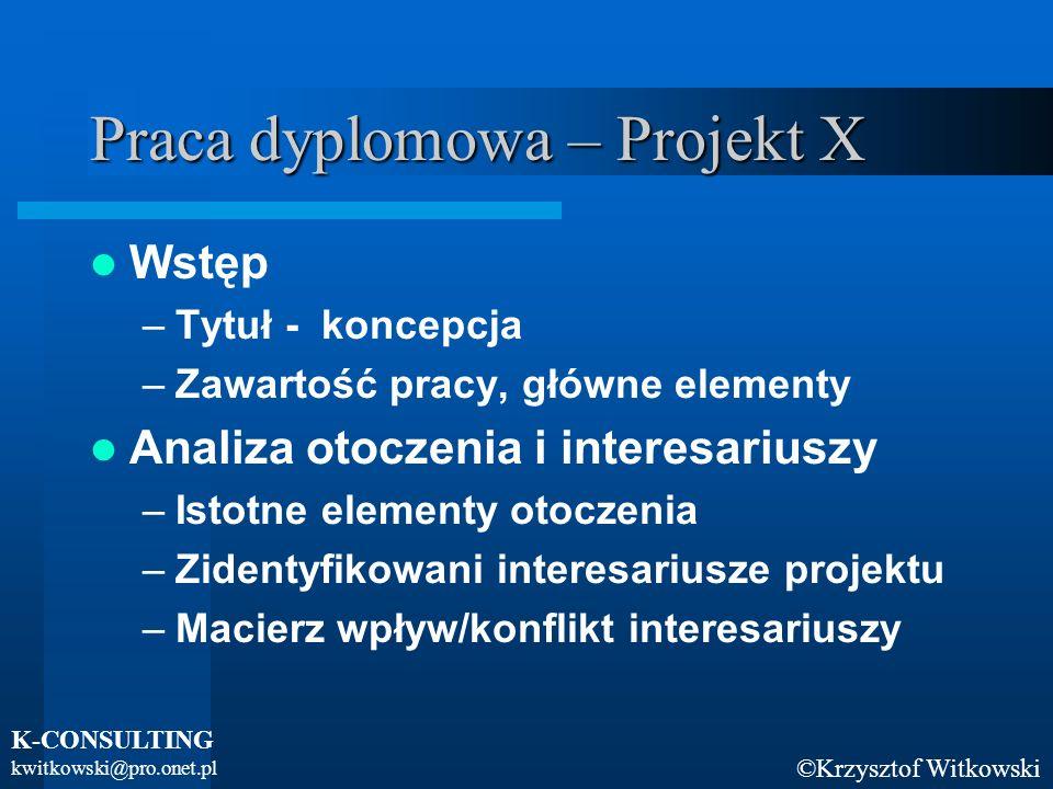 ©Krzysztof Witkowski K-CONSULTING kwitkowski@pro.onet.pl Praca dyplomowa – Projekt X Wstęp –Tytuł - koncepcja –Zawartość pracy, główne elementy Analiz