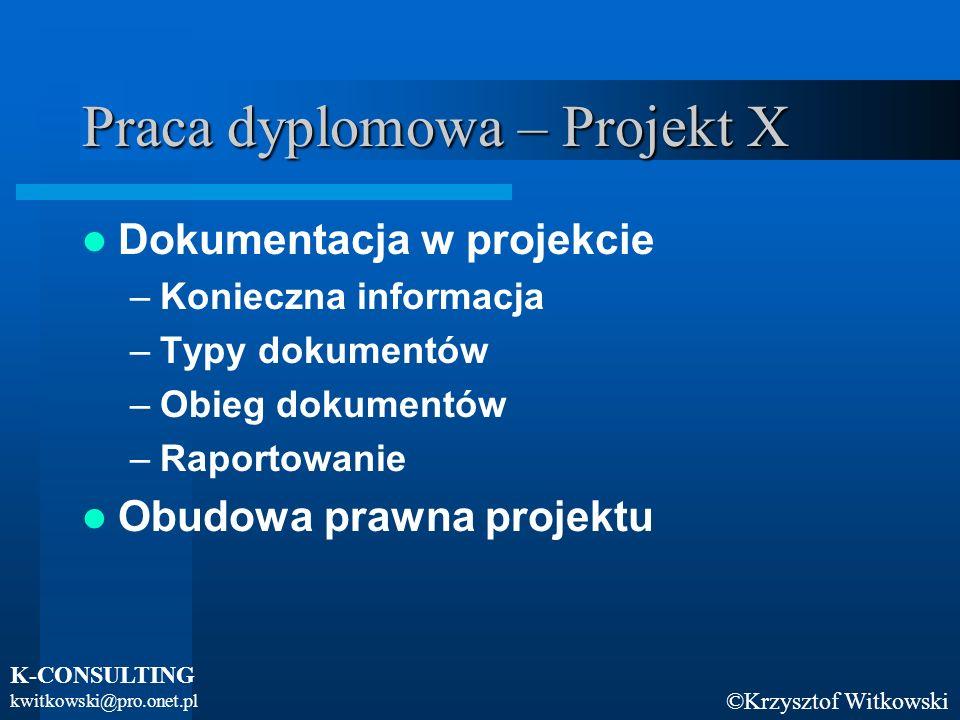©Krzysztof Witkowski K-CONSULTING kwitkowski@pro.onet.pl Praca dyplomowa – Projekt X Dokumentacja w projekcie –Konieczna informacja –Typy dokumentów –