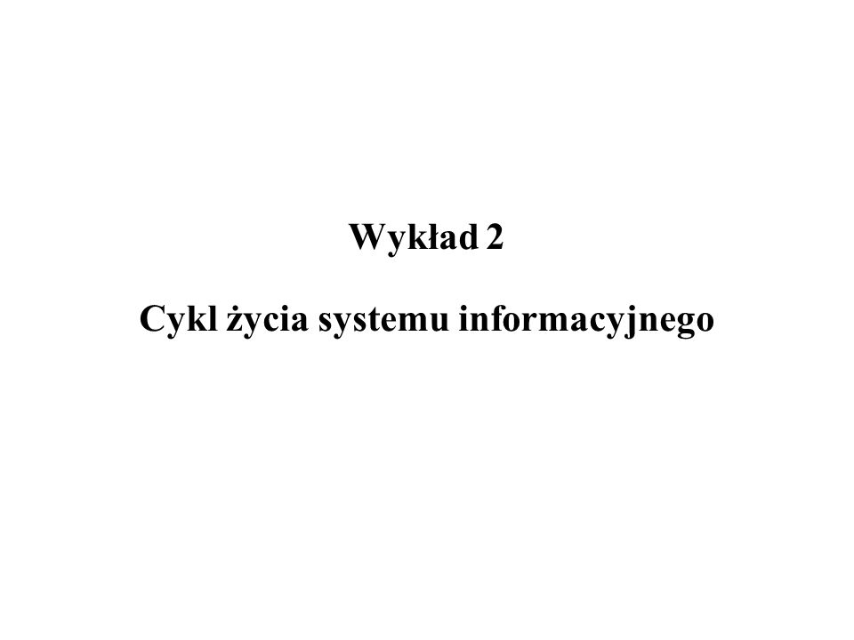Wykład 2 Cykl życia systemu informacyjnego