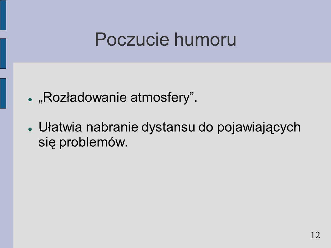 Poczucie humoru Rozładowanie atmosfery. Ułatwia nabranie dystansu do pojawiających się problemów. 12