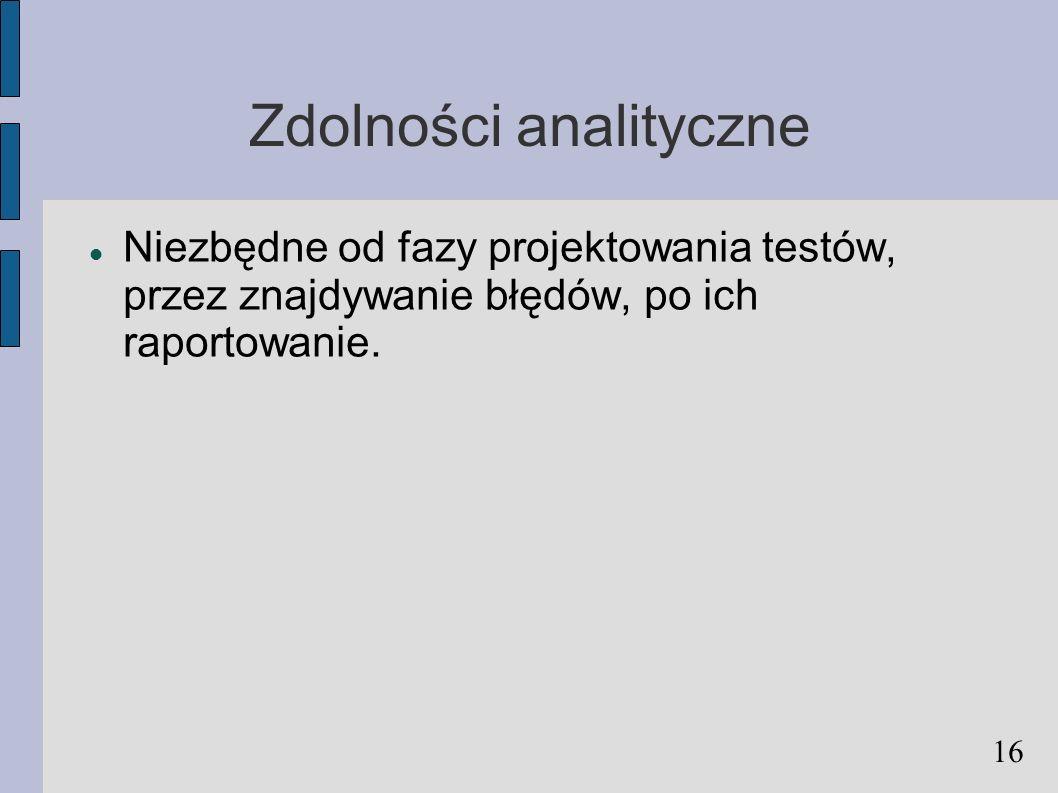 Zdolności analityczne Niezbędne od fazy projektowania testów, przez znajdywanie błędów, po ich raportowanie. 16